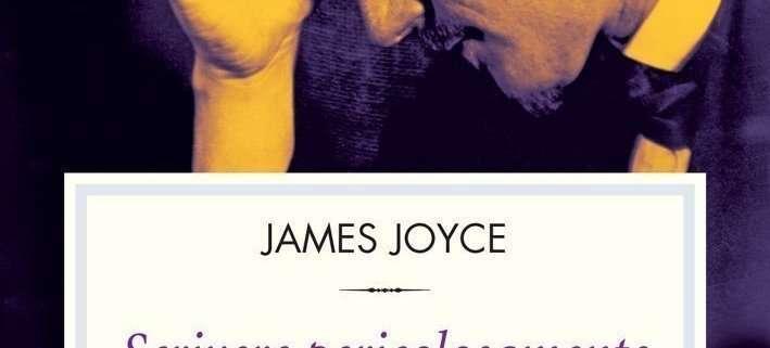 Scrivere pericolosamente di James Joyce